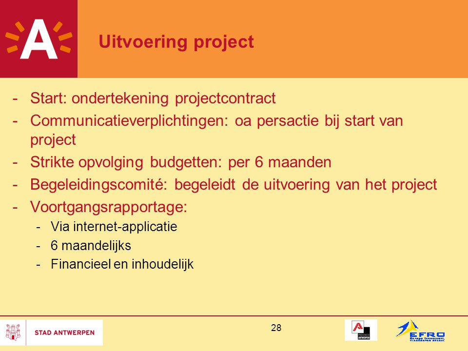 28 Uitvoering project -Start: ondertekening projectcontract -Communicatieverplichtingen: oa persactie bij start van project -Strikte opvolging budgetten: per 6 maanden -Begeleidingscomité: begeleidt de uitvoering van het project -Voortgangsrapportage: -Via internet-applicatie -6 maandelijks -Financieel en inhoudelijk