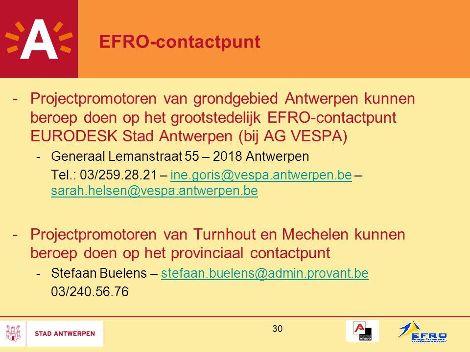 30 EFRO-contactpunt -Projectpromotoren van grondgebied Antwerpen kunnen beroep doen op het grootstedelijk EFRO-contactpunt EURODESK Stad Antwerpen (bij AG VESPA) -Generaal Lemanstraat 55 – 2018 Antwerpen Tel.: 03/259.28.21 – ine.goris@vespa.antwerpen.be – sarah.helsen@vespa.antwerpen.beine.goris@vespa.antwerpen.be sarah.helsen@vespa.antwerpen.be -Projectpromotoren van Turnhout en Mechelen kunnen beroep doen op het provinciaal contactpunt -Stefaan Buelens – stefaan.buelens@admin.provant.bestefaan.buelens@admin.provant.be 03/240.56.76