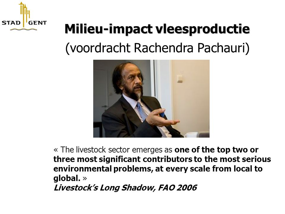 Milieu-impact vleesproductie Milieu-impact vleesproductie (voordracht Rachendra Pachauri) « The livestock sector emerges as one of the top two or three most significant contributors to the most serious environmental problems, at every scale from local to global.