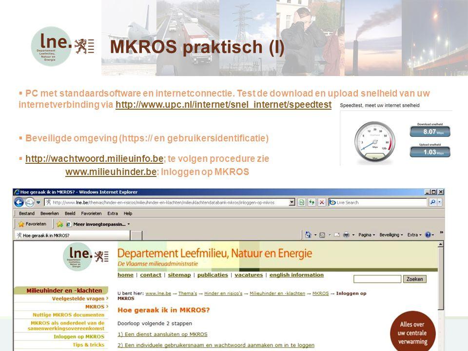 MKROS, Milieuklachten Registratie- en Opvolgingssysteem16 MKROS praktisch (II)  URL's » https://www.milieuinfo.be/oefen/mkroshttps://www.milieuinfo.be/oefen/mkros » https://www.milieuinfo.be/productie/mkros of http://www.milieuinfo.be/milieuklachtenhttps://www.milieuinfo.be/productie/mkroshttp://www.milieuinfo.be/milieuklachten »  verplicht in te vullen velden staan op de eerste pagina en zijn in RODE TEKST aangeduid  POCKET handleiding op: http://www.lne.be/themas/hinder-en-risicos/milieuhinder-en- klachten/milieuklachtendatabank-mkros/nuttige-mkros-documentenhttp://www.lne.be/themas/hinder-en-risicos/milieuhinder-en- klachten/milieuklachtendatabank-mkros/nuttige-mkros-documenten  Technische problemen.
