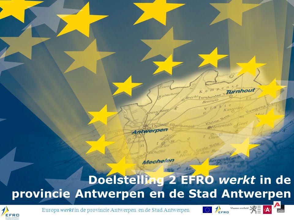 Europa werkt in de provincie Antwerpen en de Stad Antwerpen Doelstelling 2 EFRO werkt in de provincie Antwerpen en de Stad Antwerpen