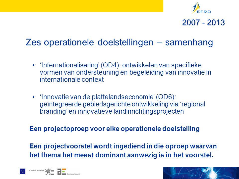 Zes operationele doelstellingen – samenhang 'Internationalisering' (OD4): ontwikkelen van specifieke vormen van ondersteuning en begeleiding van innovatie in internationale context 'Innovatie van de plattelandseconomie' (OD6): geïntegreerde gebiedsgerichte ontwikkeling via 'regional branding' en innovatieve landinrichtingsprojecten Een projectoproep voor elke operationele doelstelling Een projectvoorstel wordt ingediend in die oproep waarvan het thema het meest dominant aanwezig is in het voorstel.