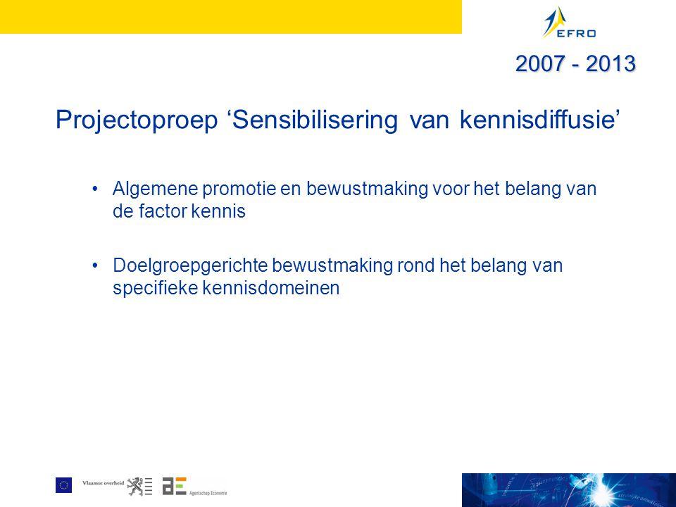 Projectoproep 'Sensibilisering van kennisdiffusie' Algemene promotie en bewustmaking voor het belang van de factor kennis Doelgroepgerichte bewustmaking rond het belang van specifieke kennisdomeinen 2007 - 2013