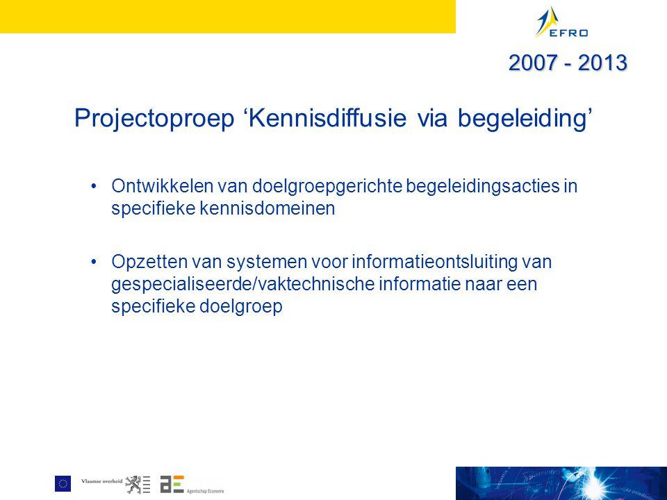 Projectoproep 'Kennisdiffusie via begeleiding' Ontwikkelen van doelgroepgerichte begeleidingsacties in specifieke kennisdomeinen Opzetten van systemen voor informatieontsluiting van gespecialiseerde/vaktechnische informatie naar een specifieke doelgroep 2007 - 2013