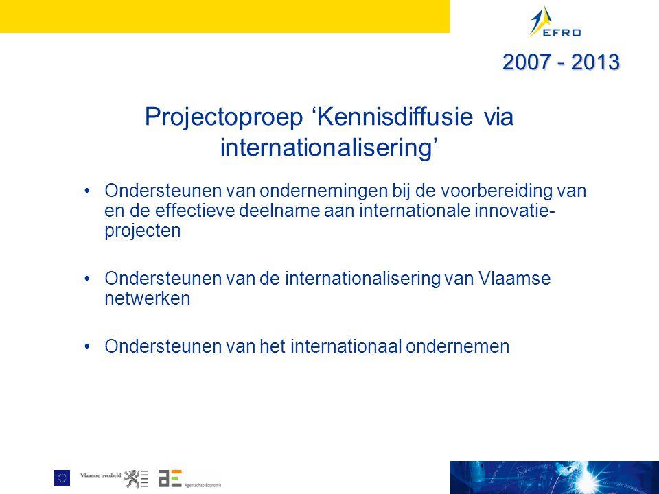 Projectoproep 'Kennisdiffusie via internationalisering' Ondersteunen van ondernemingen bij de voorbereiding van en de effectieve deelname aan internationale innovatie- projecten Ondersteunen van de internationalisering van Vlaamse netwerken Ondersteunen van het internationaal ondernemen 2007 - 2013