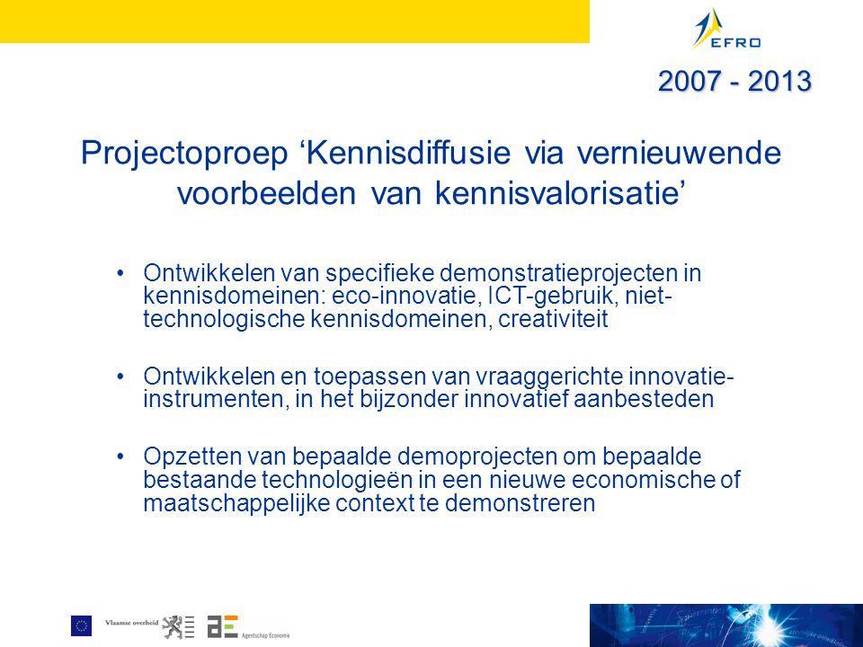 Projectoproep 'Kennisdiffusie via vernieuwende voorbeelden van kennisvalorisatie' Ontwikkelen van specifieke demonstratieprojecten in kennisdomeinen: eco-innovatie, ICT-gebruik, niet- technologische kennisdomeinen, creativiteit Ontwikkelen en toepassen van vraaggerichte innovatie- instrumenten, in het bijzonder innovatief aanbesteden Opzetten van bepaalde demoprojecten om bepaalde bestaande technologieën in een nieuwe economische of maatschappelijke context te demonstreren 2007 - 2013