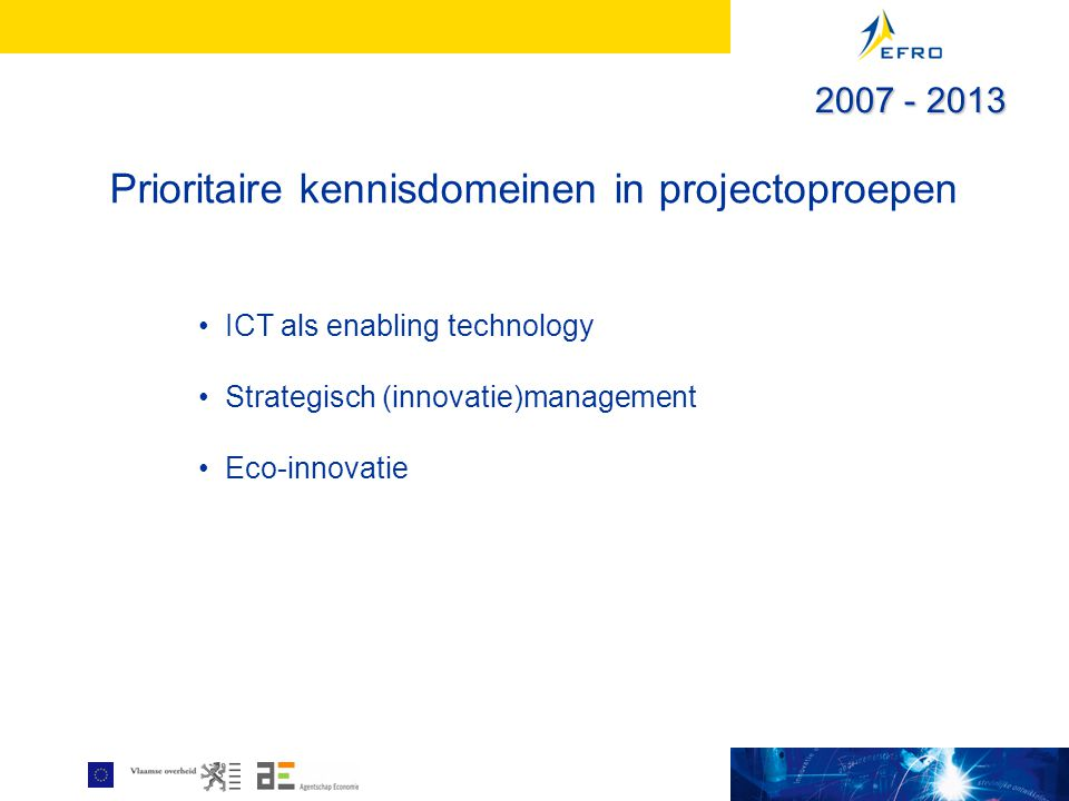 Prioritaire kennisdomeinen in projectoproepen ICT als enabling technology Strategisch (innovatie)management Eco-innovatie 2007 - 2013