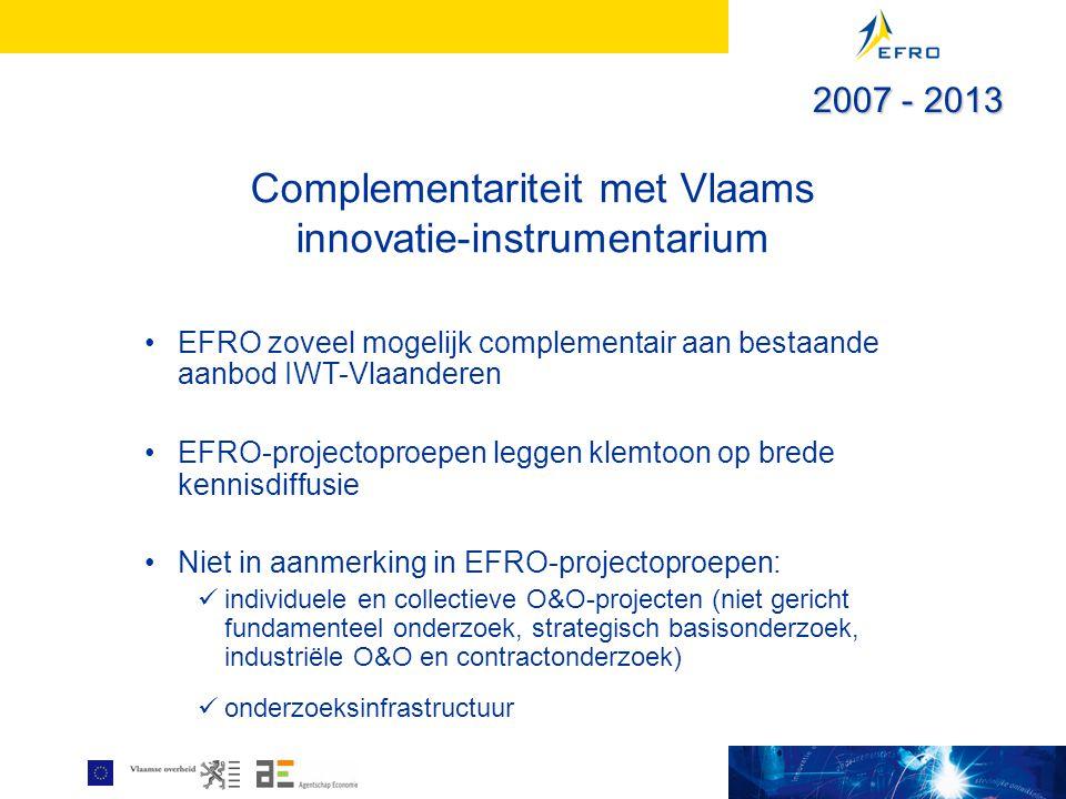 Complementariteit met Vlaams innovatie-instrumentarium EFRO zoveel mogelijk complementair aan bestaande aanbod IWT-Vlaanderen EFRO-projectoproepen leggen klemtoon op brede kennisdiffusie Niet in aanmerking in EFRO-projectoproepen: individuele en collectieve O&O-projecten (niet gericht fundamenteel onderzoek, strategisch basisonderzoek, industriële O&O en contractonderzoek) onderzoeksinfrastructuur 2007 - 2013