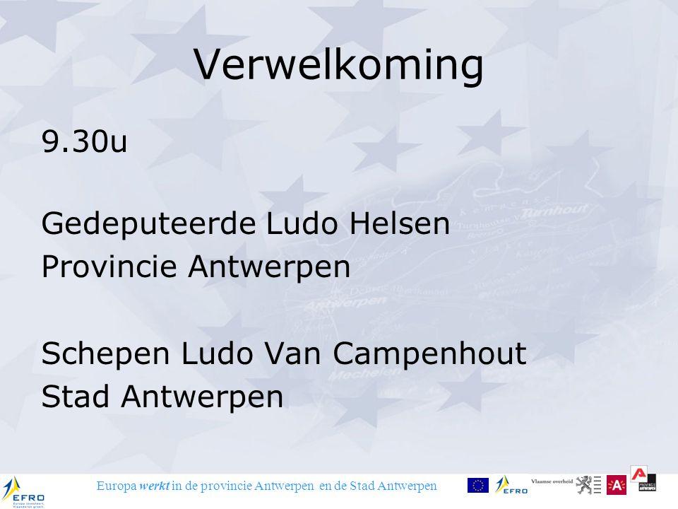 Europa werkt in de provincie Antwerpen en de Stad Antwerpen Verwelkoming 9.30u Gedeputeerde Ludo Helsen Provincie Antwerpen Schepen Ludo Van Campenhout Stad Antwerpen