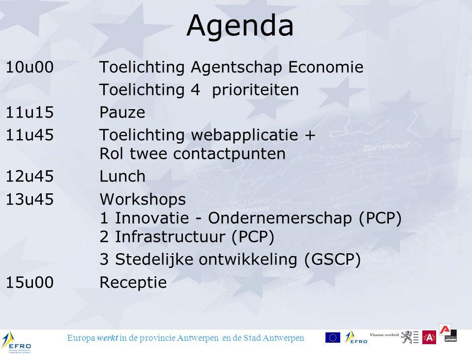 Europa werkt in de provincie Antwerpen en de Stad Antwerpen 10u00 Toelichting Agentschap Economie Toelichting 4 prioriteiten 11u15 Pauze 11u45 Toelichting webapplicatie + Rol twee contactpunten 12u45 Lunch 13u45 Workshops 1 Innovatie - Ondernemerschap (PCP) 2 Infrastructuur (PCP) 3 Stedelijke ontwikkeling (GSCP) 15u00 Receptie Agenda