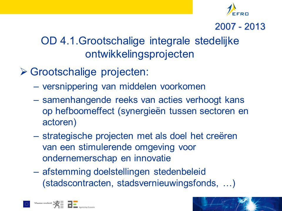 OD 4.1.Grootschalige integrale stedelijke ontwikkelingsprojecten  Grootschalige projecten: –versnippering van middelen voorkomen –samenhangende reeks van acties verhoogt kans op hefboomeffect (synergieën tussen sectoren en actoren) –strategische projecten met als doel het creëren van een stimulerende omgeving voor ondernemerschap en innovatie –afstemming doelstellingen stedenbeleid (stadscontracten, stadsvernieuwingsfonds, …) 2007 - 2013