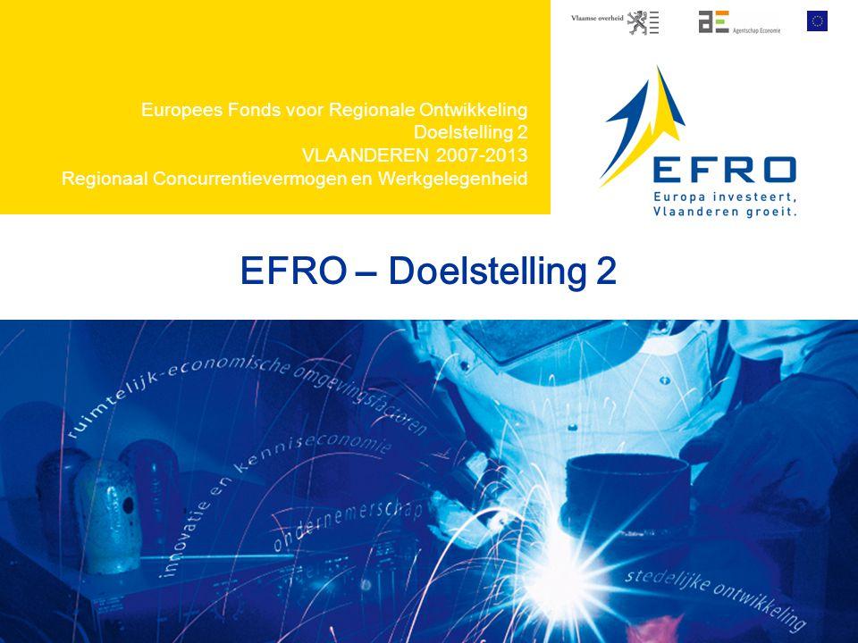 EFRO – Doelstelling 2 Europees Fonds voor Regionale Ontwikkeling Doelstelling 2 VLAANDEREN 2007-2013 Regionaal Concurrentievermogen en Werkgelegenheid