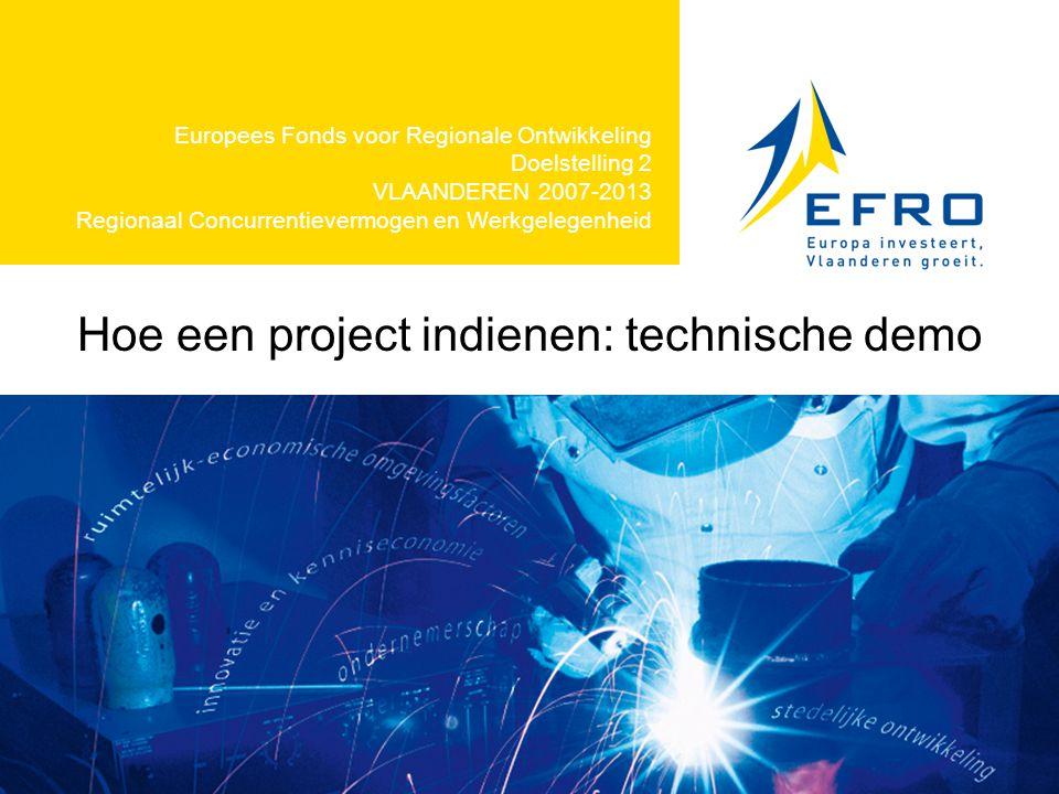 Hoe een project indienen: technische demo Europees Fonds voor Regionale Ontwikkeling Doelstelling 2 VLAANDEREN 2007-2013 Regionaal Concurrentievermogen en Werkgelegenheid