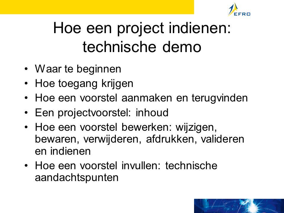 Hoe een project indienen: technische demo Waar te beginnen Hoe toegang krijgen Hoe een voorstel aanmaken en terugvinden Een projectvoorstel: inhoud Hoe een voorstel bewerken: wijzigen, bewaren, verwijderen, afdrukken, valideren en indienen Hoe een voorstel invullen: technische aandachtspunten
