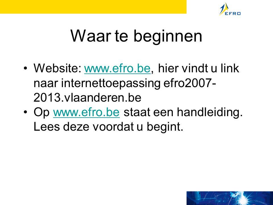 Waar te beginnen Website: www.efro.be, hier vindt u link naar internettoepassing efro2007- 2013.vlaanderen.bewww.efro.be Op www.efro.be staat een handleiding.