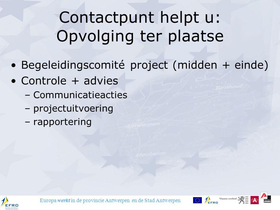 Europa werkt in de provincie Antwerpen en de Stad Antwerpen Contactpunt helpt u: Opvolging ter plaatse Begeleidingscomité project (midden + einde) Controle + advies –Communicatieacties –projectuitvoering –rapportering