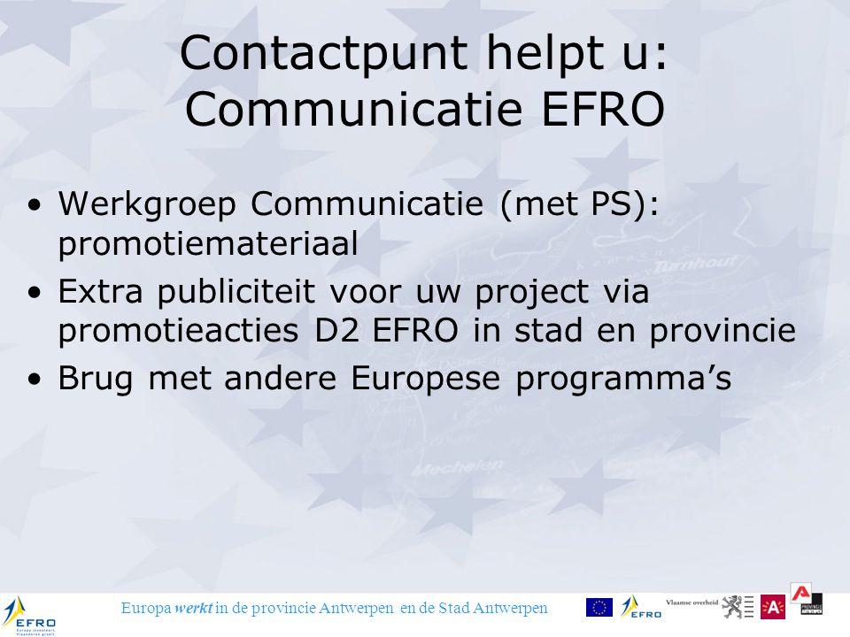 Europa werkt in de provincie Antwerpen en de Stad Antwerpen Contactpunt helpt u: Communicatie EFRO Werkgroep Communicatie (met PS): promotiemateriaal Extra publiciteit voor uw project via promotieacties D2 EFRO in stad en provincie Brug met andere Europese programma's