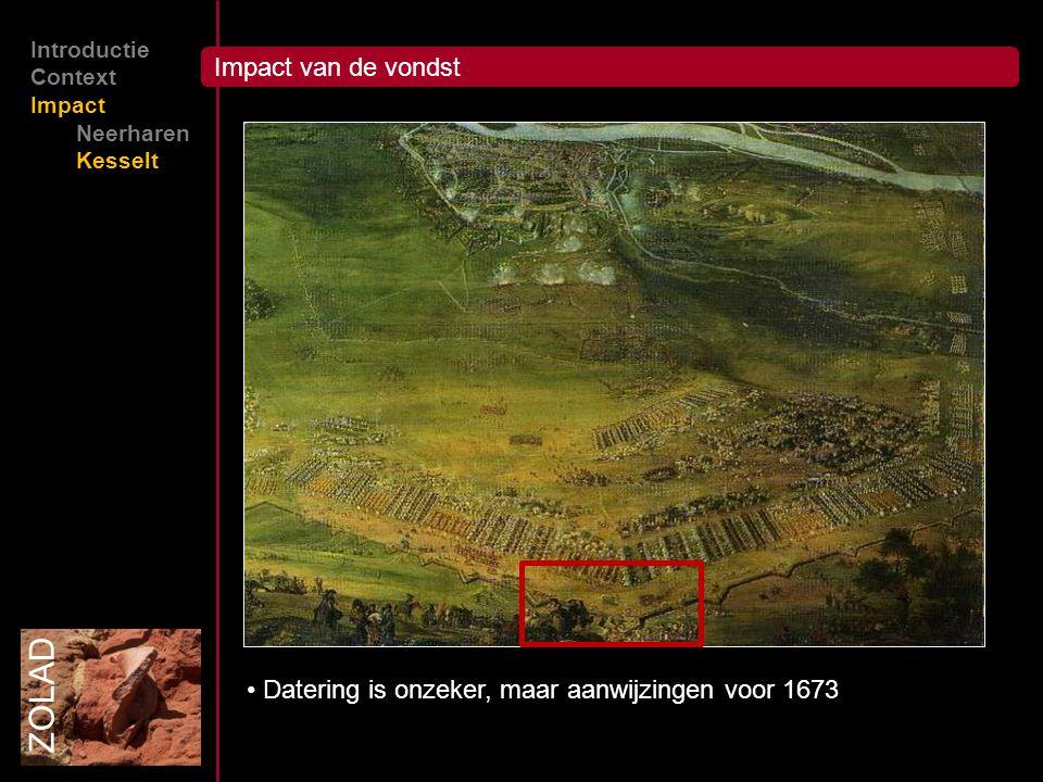 ZOLAD Introductie Context Impact Neerharen Kesselt Impact van de vondst Datering is onzeker, maar aanwijzingen voor 1673