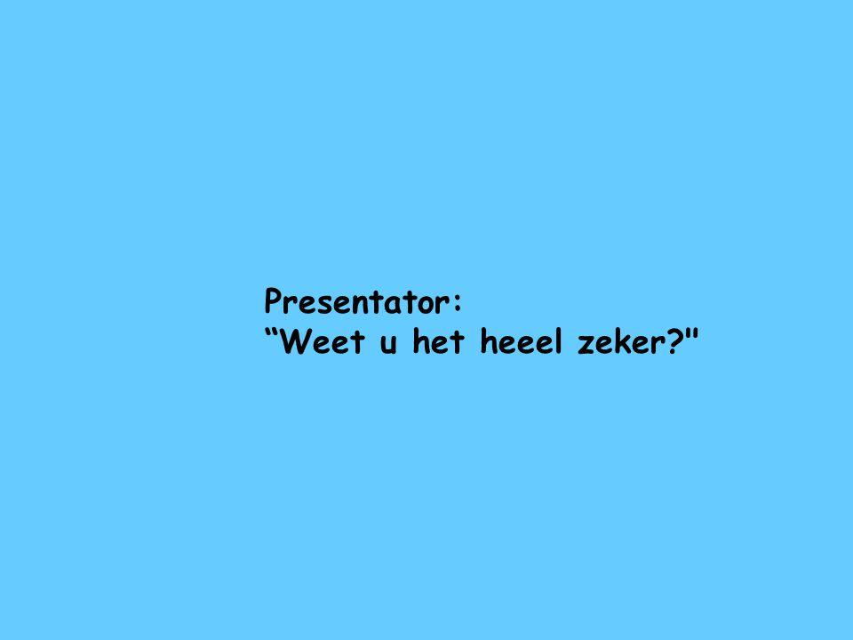 """Presentator: """"Weet u het heeel zeker?"""