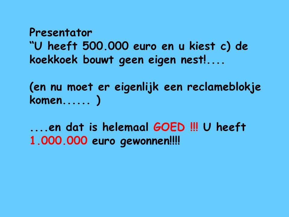 """Presentator """"U heeft 500.000 euro en u kiest c) de koekkoek bouwt geen eigen nest!.... (en nu moet er eigenlijk een reclameblokje komen...... )....en"""