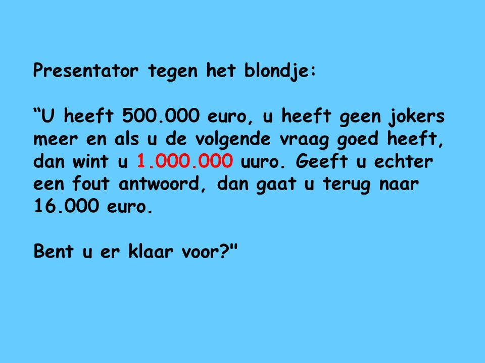 """Presentator tegen het blondje: """"U heeft 500.000 euro, u heeft geen jokers meer en als u de volgende vraag goed heeft, dan wint u 1.000.000 uuro. Geeft"""