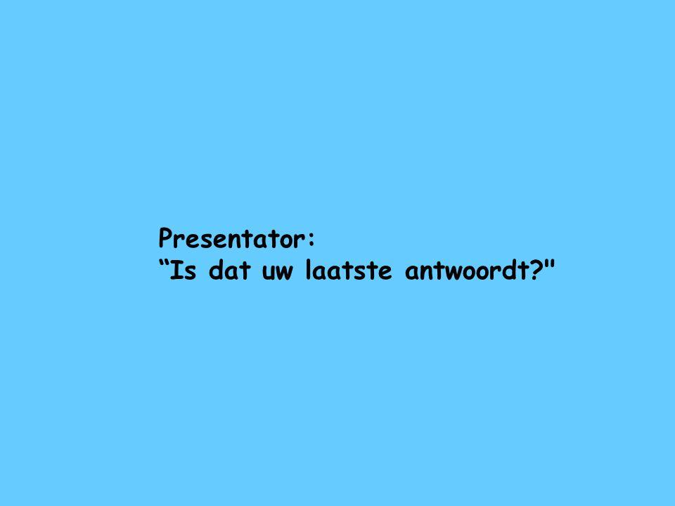 """Presentator: """"Is dat uw laatste antwoordt?"""