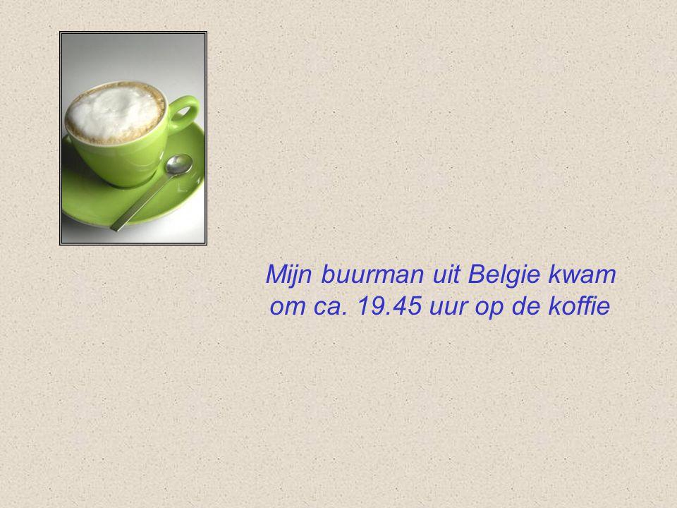 Mijn buurman uit Belgie kwam om ca. 19.45 uur op de koffie