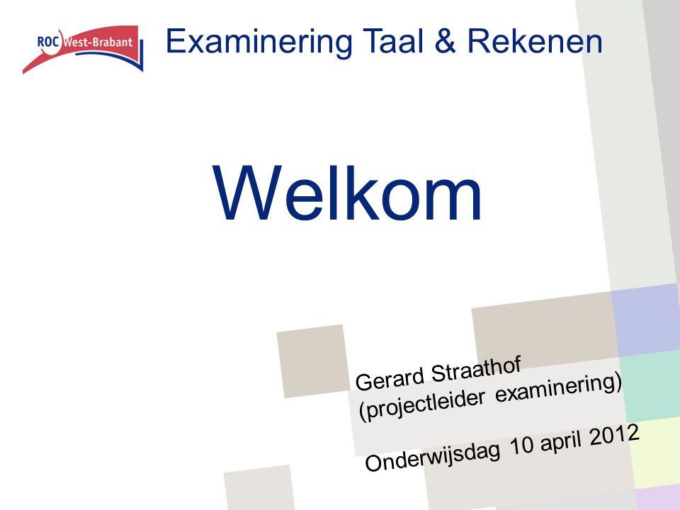 Examinering Taal & Rekenen Welkom Gerard Straathof (projectleider examinering) Onderwijsdag 10 april 2012