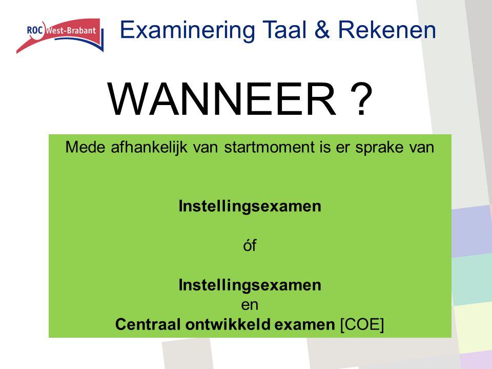 Examinering Taal & Rekenen WANNEER ? Mede afhankelijk van startmoment is er sprake van Instellingsexamen óf Instellingsexamen en Centraal ontwikkeld e