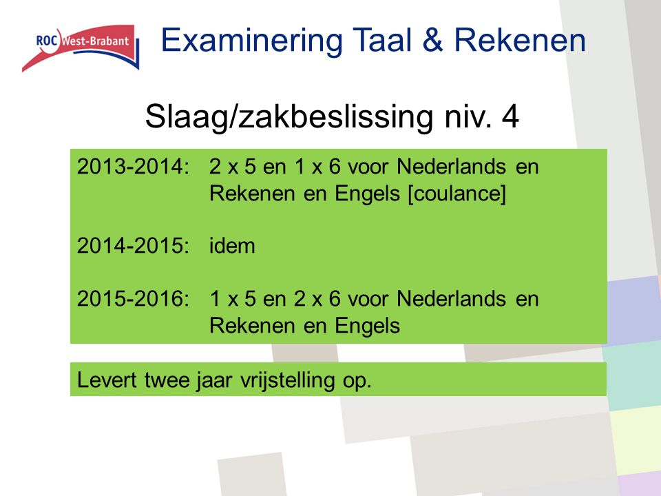 Examinering Taal & Rekenen Slaag/zakbeslissing niv. 4 2013-2014:2 x 5 en 1 x 6 voor Nederlands en Rekenen en Engels [coulance] 2014-2015:idem 2015-201