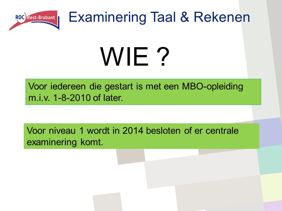 Examinering Taal & Rekenen WIE ? Voor iedereen die gestart is met een MBO-opleiding m.i.v. 1-8-2010 of later. Voor niveau 1 wordt in 2014 besloten of
