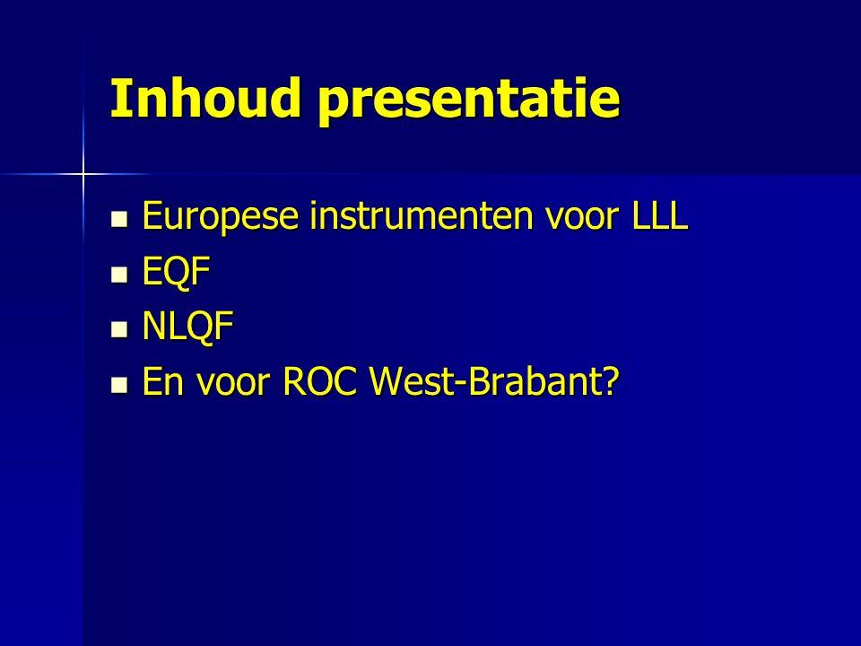 Inhoud presentatie Europese instrumenten voor LLL Europese instrumenten voor LLL EQF EQF NLQF NLQF En voor ROC West-Brabant.