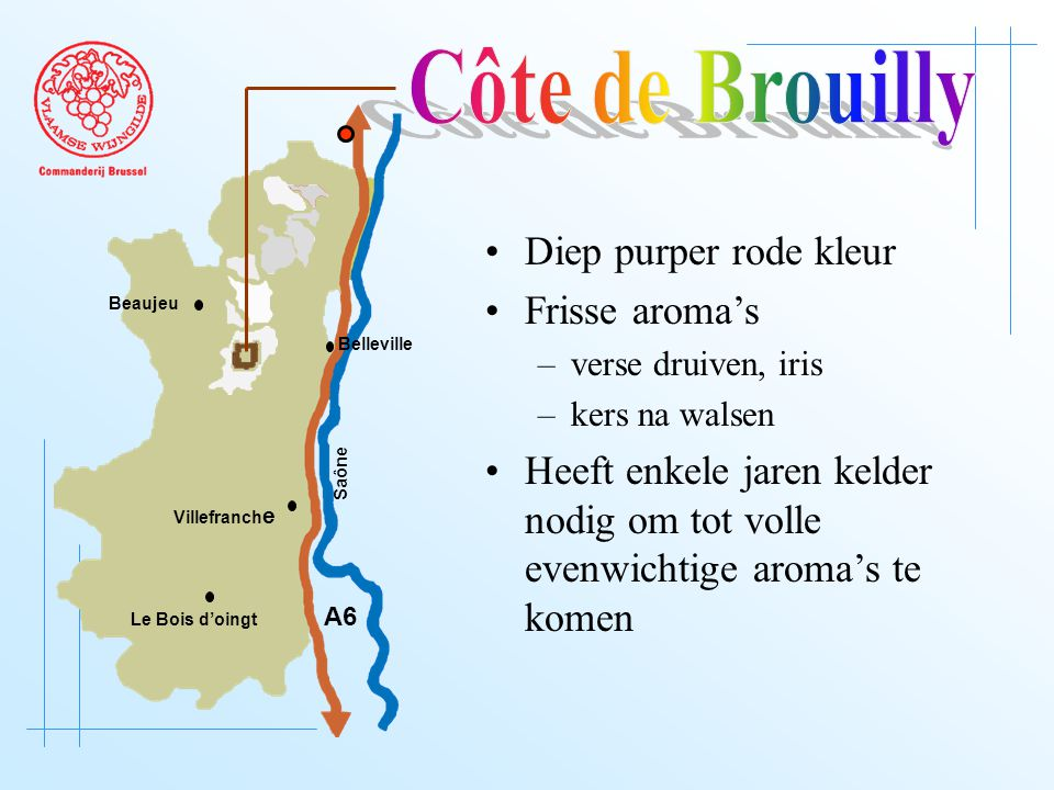 A6 Saône Belleville Le Bois d'oingt Villefranch e Beaujeu Diep purper rode kleur Frisse aroma's –verse druiven, iris –kers na walsen Heeft enkele jaren kelder nodig om tot volle evenwichtige aroma's te komen