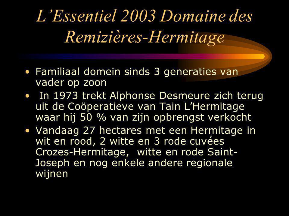 L'Essentiel 2003 Domaine des Remizières-Hermitage Familiaal domein sinds 3 generaties van vader op zoon In 1973 trekt Alphonse Desmeure zich terug uit de Coöperatieve van Tain L'Hermitage waar hij 50 % van zijn opbrengst verkocht Vandaag 27 hectares met een Hermitage in wit en rood, 2 witte en 3 rode cuvées Crozes-Hermitage, witte en rode Saint- Joseph en nog enkele andere regionale wijnen