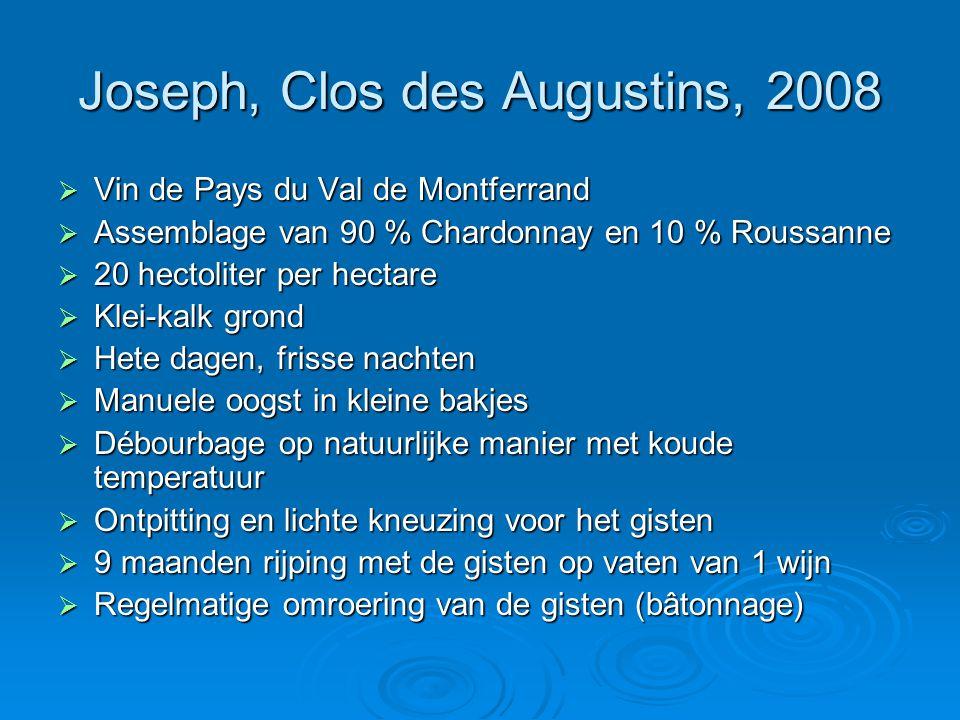 Joseph, Clos des Augustins, 2008  Vin de Pays du Val de Montferrand  Assemblage van 90 % Chardonnay en 10 % Roussanne  20 hectoliter per hectare  Klei-kalk grond  Hete dagen, frisse nachten  Manuele oogst in kleine bakjes  Débourbage op natuurlijke manier met koude temperatuur  Ontpitting en lichte kneuzing voor het gisten  9 maanden rijping met de gisten op vaten van 1 wijn  Regelmatige omroering van de gisten (bâtonnage)