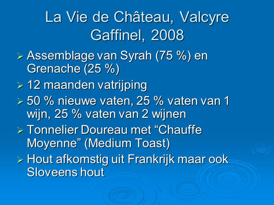 La Vie de Château, Valcyre Gaffinel, 2008  Assemblage van Syrah (75 %) en Grenache (25 %)  12 maanden vatrijping  50 % nieuwe vaten, 25 % vaten van 1 wijn, 25 % vaten van 2 wijnen  Tonnelier Doureau met Chauffe Moyenne (Medium Toast)  Hout afkomstig uit Frankrijk maar ook Sloveens hout
