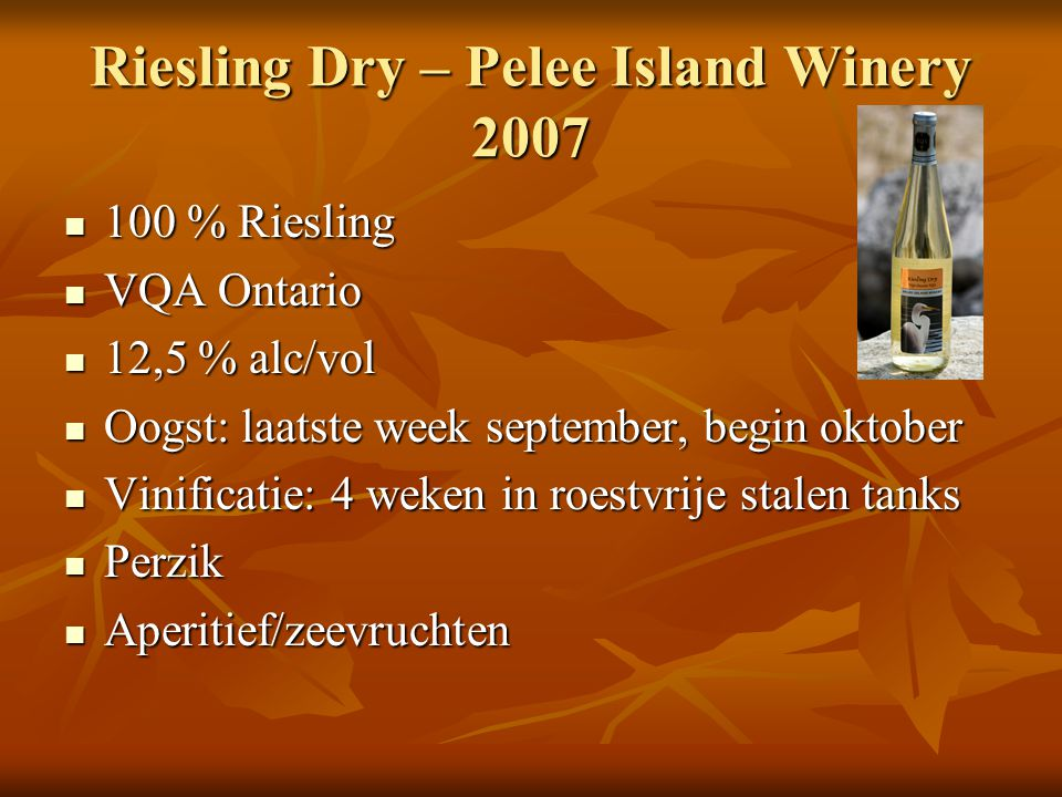 Riesling Dry – Pelee Island Winery 2007 100 % Riesling 100 % Riesling VQA Ontario VQA Ontario 12,5 % alc/vol 12,5 % alc/vol Oogst: laatste week september, begin oktober Oogst: laatste week september, begin oktober Vinificatie: 4 weken in roestvrije stalen tanks Vinificatie: 4 weken in roestvrije stalen tanks Perzik Perzik Aperitief/zeevruchten Aperitief/zeevruchten