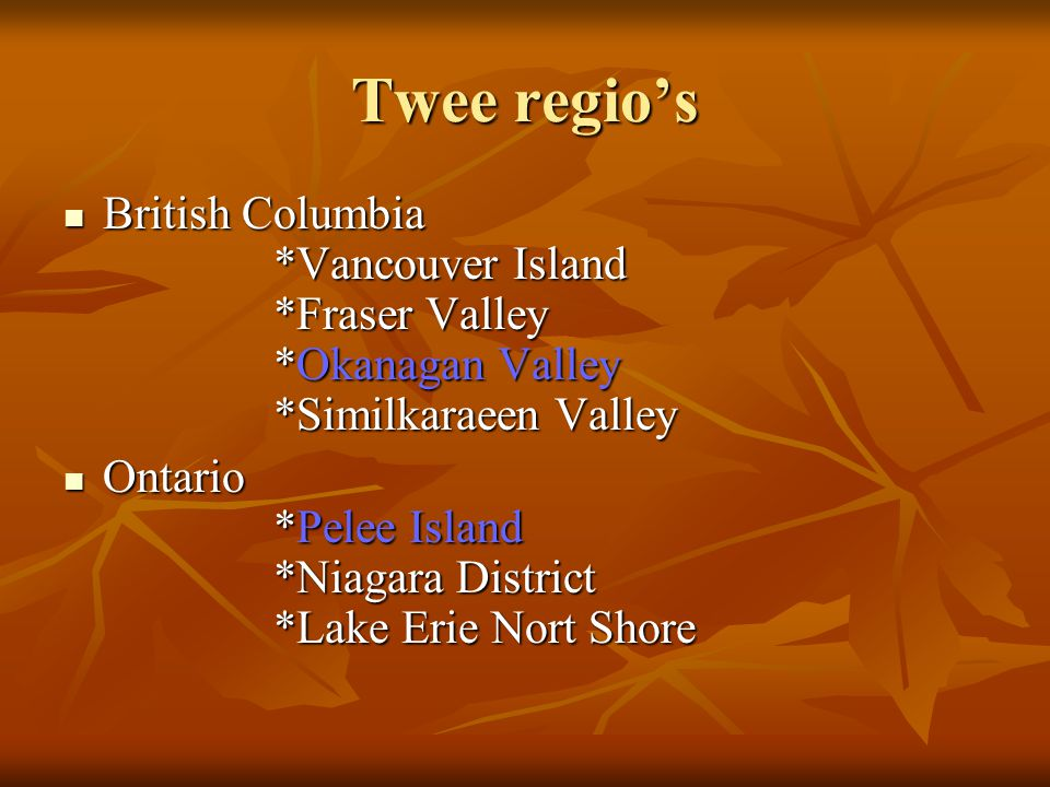Twee regio's British Columbia *Vancouver Island *Fraser Valley *Okanagan Valley *Similkaraeen Valley British Columbia *Vancouver Island *Fraser Valley