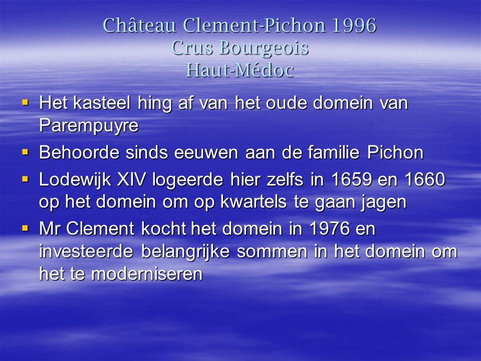 Château Clement-Pichon 1996 Crus Bourgeois Haut-Médoc  Het kasteel hing af van het oude domein van Parempuyre  Behoorde sinds eeuwen aan de familie Pichon  Lodewijk XIV logeerde hier zelfs in 1659 en 1660 op het domein om op kwartels te gaan jagen  Mr Clement kocht het domein in 1976 en investeerde belangrijke sommen in het domein om het te moderniseren