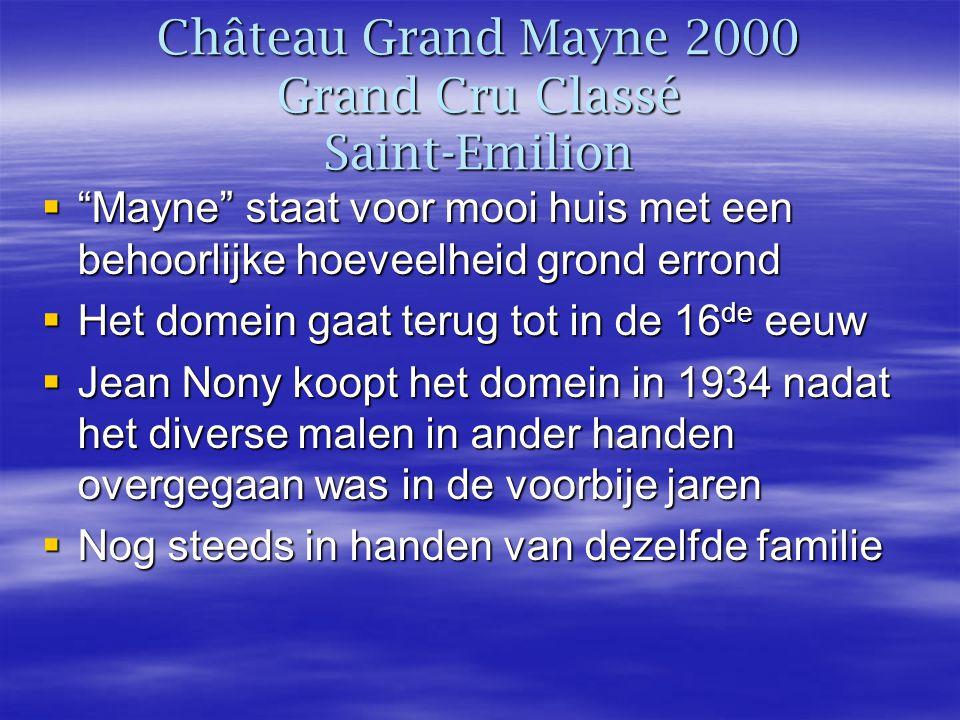 Château Grand Mayne 2000 Grand Cru Classé Saint-Emilion  Mayne staat voor mooi huis met een behoorlijke hoeveelheid grond errond  Het domein gaat terug tot in de 16 de eeuw  Jean Nony koopt het domein in 1934 nadat het diverse malen in ander handen overgegaan was in de voorbije jaren  Nog steeds in handen van dezelfde familie