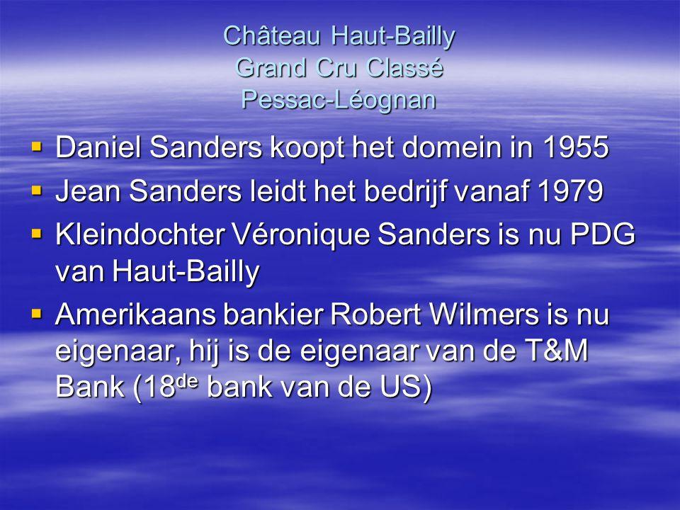 Château Haut-Bailly Grand Cru Classé Pessac-Léognan  Daniel Sanders koopt het domein in 1955  Jean Sanders leidt het bedrijf vanaf 1979  Kleindochter Véronique Sanders is nu PDG van Haut-Bailly  Amerikaans bankier Robert Wilmers is nu eigenaar, hij is de eigenaar van de T&M Bank (18 de bank van de US)