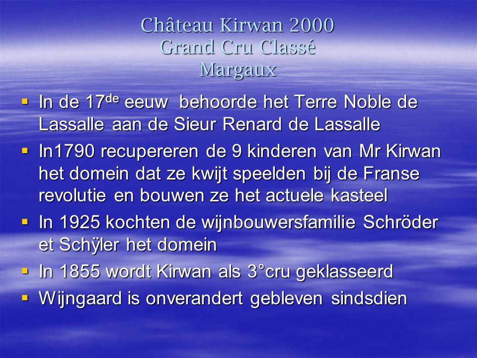 Château Kirwan 2000 Grand Cru Classé Margaux  In de 17 de eeuw behoorde het Terre Noble de Lassalle aan de Sieur Renard de Lassalle  In1790 recupereren de 9 kinderen van Mr Kirwan het domein dat ze kwijt speelden bij de Franse revolutie en bouwen ze het actuele kasteel  In 1925 kochten de wijnbouwersfamilie Schröder et Schÿler het domein  In 1855 wordt Kirwan als 3°cru geklasseerd  Wijngaard is onverandert gebleven sindsdien