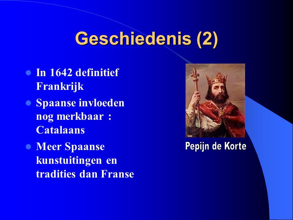 Geschiedenis (2) In 1642 definitief Frankrijk Spaanse invloeden nog merkbaar : Catalaans Meer Spaanse kunstuitingen en tradities dan Franse