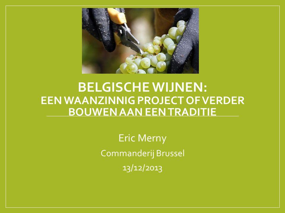 BELGISCHE WIJNEN: EEN WAANZINNIG PROJECT OF VERDER BOUWEN AAN EEN TRADITIE Eric Merny Commanderij Brussel 13/12/2013