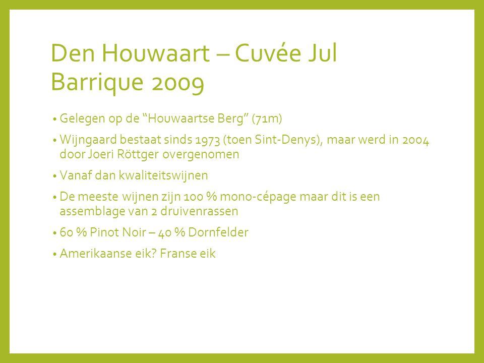 Den Houwaart – Cuvée Jul Barrique 2009 Gelegen op de Houwaartse Berg (71m) Wijngaard bestaat sinds 1973 (toen Sint-Denys), maar werd in 2004 door Joeri Röttger overgenomen Vanaf dan kwaliteitswijnen De meeste wijnen zijn 100 % mono-cépage maar dit is een assemblage van 2 druivenrassen 60 % Pinot Noir – 40 % Dornfelder Amerikaanse eik.