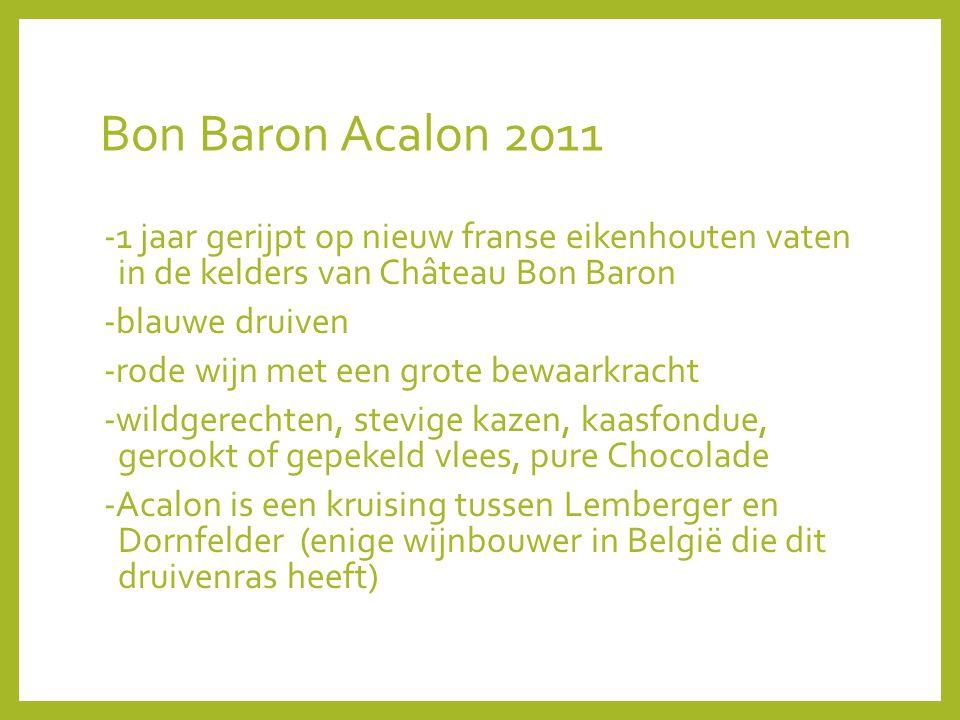 Bon Baron Acalon 2011 -1 jaar gerijpt op nieuw franse eikenhouten vaten in de kelders van Château Bon Baron -blauwe druiven -rode wijn met een grote bewaarkracht -wildgerechten, stevige kazen, kaasfondue, gerookt of gepekeld vlees, pure Chocolade -Acalon is een kruising tussen Lemberger en Dornfelder (enige wijnbouwer in België die dit druivenras heeft)