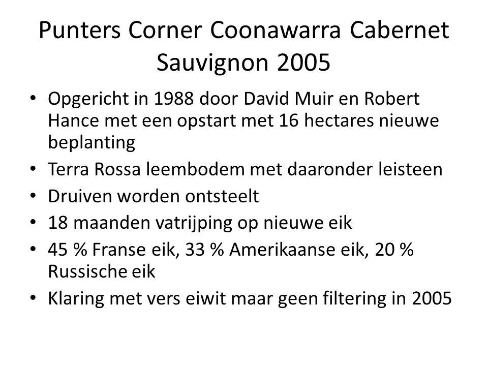 Punters Corner Coonawarra Cabernet Sauvignon 2005 Opgericht in 1988 door David Muir en Robert Hance met een opstart met 16 hectares nieuwe beplanting Terra Rossa leembodem met daaronder leisteen Druiven worden ontsteelt 18 maanden vatrijping op nieuwe eik 45 % Franse eik, 33 % Amerikaanse eik, 20 % Russische eik Klaring met vers eiwit maar geen filtering in 2005
