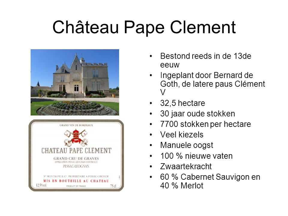Château Pape Clement Bestond reeds in de 13de eeuw Ingeplant door Bernard de Goth, de latere paus Clément V 32,5 hectare 30 jaar oude stokken 7700 stokken per hectare Veel kiezels Manuele oogst 100 % nieuwe vaten Zwaartekracht 60 % Cabernet Sauvigon en 40 % Merlot