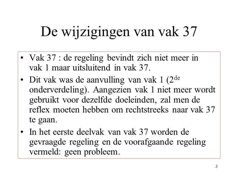 3 De wijzigingen van vak 37 Vak 37 : de regeling bevindt zich niet meer in vak 1 maar uitsluitend in vak 37. Dit vak was de aanvulling van vak 1 (2 de