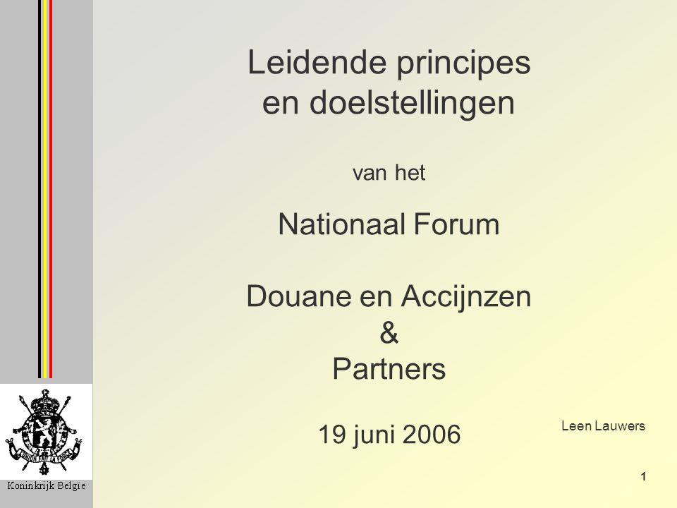 1 Leidende principes en doelstellingen van het Nationaal Forum Douane en Accijnzen & Partners 19 juni 2006 Leen Lauwers